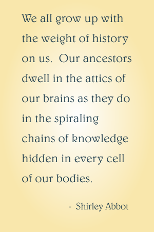 We all grow up with the weight of history on us.  Our ancestors dwell in the attics of our brains as they do in the spiraling chains of knowledge hidden in every cell of our bodies.  Shirley Abbot